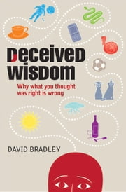 Deceived Wisdom - Why What You Thought Was Right Is Wrong ebook by David Bradley