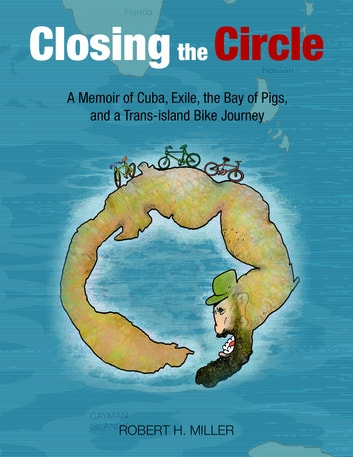Closing the Circle - A Memoir of Cuba, Exile, the Bay of Pigs and a Trans-Island Bike Journey ebook by Robert H. Miller