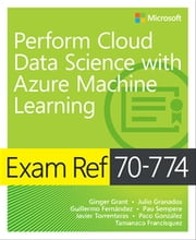 Exam Ref 70-774 Perform Cloud Data Science with Azure Machine Learning ebook by Ginger Grant, Julio Granados, Guillermo Fernández,...