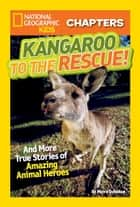 National Geographic Kids Chapters: Kangaroo to the Rescue! - And More True Stories of Amazing Animal Heroes ebook by Moira Rose Donohue