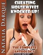 Cheating Housewives Knocked Up! - The Anthology ebook by Natalia Darque