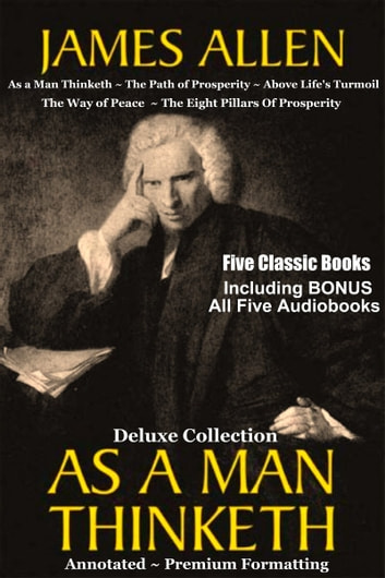 AS A MAN THINKETH Deluxe Collection of Favorite James Allen Works - Five Complete Books In All Including As a Man Thinketh, The Path of Prosperity, Above Life's Turmoil, The Way of Peace, & The Eight Pillars Of Prosperity - Annotated INCLUDING All Five BONUS Entire Audiobooks ebook by James Allen
