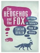The Hedgehog And The Fox - An Essay on Tolstoy's View of History ebook by Isaiah Berlin