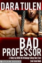 Bad Professor - A Kinky Gay BDSM M/M Bondage College Short Story from Steam Books ebook by Dara Tulen,Steam Books