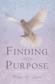 Finding My Purpose (My Victory Battle Over Lupus Erythematosus) - Finding My Purpose ebook by Elaine M. Lewis