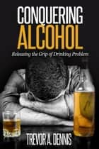 Conquering Alcohol : Releasing The Grip of Drinking Problem ebook by TREVOR.A.DENNIS