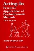 Acting-In - Practical Applications of Psychodramatic Methods, Third Edition ebook by Adam Blatner, MD