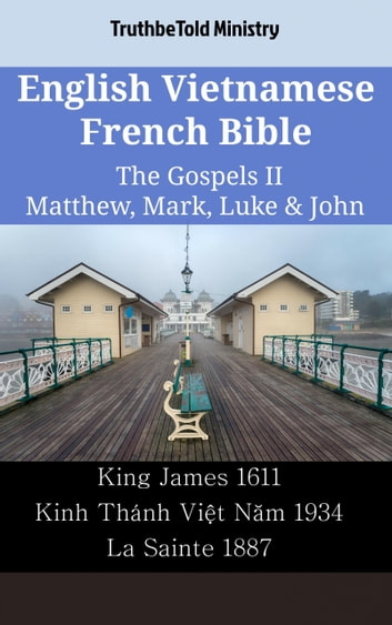English Vietnamese French Bible - The Gospels II - Matthew, Mark, Luke & John - King James 1611 - Kinh Thánh Việt Năm 1934 - La Sainte 1887 ebook by TruthBeTold Ministry