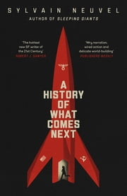 A History of What Comes Next - The captivating speculative fiction for fans of The Man in the High Castle ebook by Sylvain Neuvel