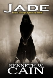 Jade: Earth's Last Hope Against the Undead ebook by Kenneth W. Cain
