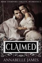 Claimed: BBW Vampire Erotic Romance ebook by Annabelle James