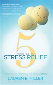 5 Minutes to Stress Relief - How to Release Fear, Worry, and DoubtGǪInstantly ebook by Lauren E. Miller,Les Brown