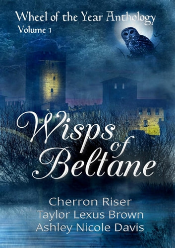 Wisps of Beltane (Wheel of the Year Anthology: Volume 1) ebook by Taylor Lexus Brown,Cherron Riser,Ashley Nicole Davis