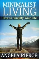 Minimalist Living - How to Simplify Your Life ebook by Angela Pierce