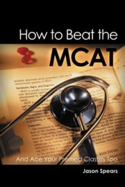 How to Beat the MCAT - And Ace Your Premed Classes Too ebook by Jason Spears