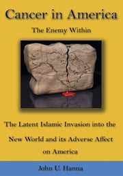 Cancer in America - The Enemy Within - The Latent Islamic Invasion into the New World and its Adverse Affect on America ebook by John U. Hanna