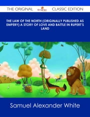 The Law of the North (Originally published as Empery) A Story of Love and Battle in Rupert's Land - The Original Classic Edition ebook by Samuel Alexander White