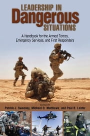 Leadership in Dangerous Situations - A Handbook for the Armed Forces, Emergency Services, and First Responders ebook by Patrick  Sweeney,Michael D. Matthews,Paul B. Lester