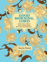 Good Morning, Lord - I Don't Know Where You're Going Today But I'm Going with You ebook by Sheila Walsh