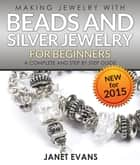 Making Jewelry With Beads And Silver Jewelry For Beginners : A Complete and Step by Step Guide - (Special 2 In 1 Exclusive Edition) ebook by