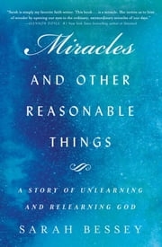 Miracles and Other Reasonable Things - A Story of Unlearning and Relearning God ebook by Sarah Bessey