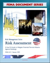 FEMA Document Series: Risk Assessment - A How-To Guide To Mitigate Potential Terrorist Attacks Against Buildings, Providing Protection to People and Buildings, Risk Management Series, FEMA 452 ebook by Progressive Management