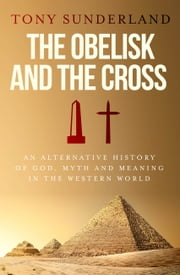 The Obelisk and the Cross - An Alternative History of God, Myth and Meaning in the Western World ebook by Tony Sunderland