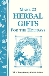 Make 22 Herbal Gifts for the Holidays - Storey's Country Wisdom Bulletin A-149 ebook by Editors of Garden Way Publishing