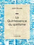 La Quintessence du spiritisme - Essai sur les sciences occultes ebook by Jean Rouxel, Ligaran