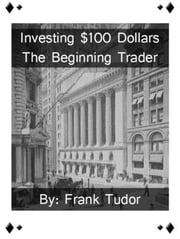 Investing $100 Dollars: The Beginning Trader ebook by Frank Tudor