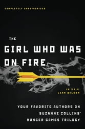 The Girl Who Was on Fire - Your Favorite Authors on Suzanne Collins' Hunger Games Trilogy ebook by Leah Wilson,Jennifer Lynn Barnes,Mary Borsellino,Sarah Rees Brennan,Terri Clark,Bree Despain,Adrienne Kress,Cara Lockwood,Elizabeth M. Rees,Carrie Ryan,Ned Vizzini,Lili Wilkinson,Blythe Woolston,Sarah Darer Littman