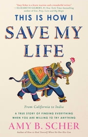 This Is How I Save My Life - From California to India, a True Story Of Finding Everything When You Are Willing To Try Anything ebook by Amy B. Scher