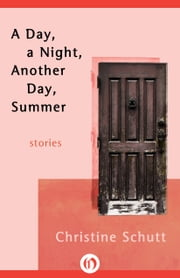 A Day, a Night, Another Day, Summer - Stories ebook by Christine Schutt