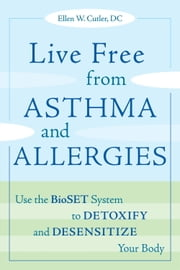 Live Free from Asthma and Allergies - Use the BioSET System to Detoxify and Desensitize Your Body ebook by Ellen W. Cutler
