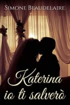 Katerina io ti salverò ebook by Simone Beaudelaire