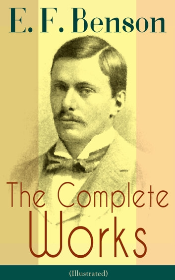 The Complete Works of E. F. Benson (Illustrated) - 30 Novels & 70+ Short Stories, Including Historical Works: Make Way For Lucia Series, Dodo Trilogy, David Blaize Trilogy, Spook Stories, The Relentless City, Biography of Charlotte Bronte, Paying Guests and more ebook by E. F. Benson