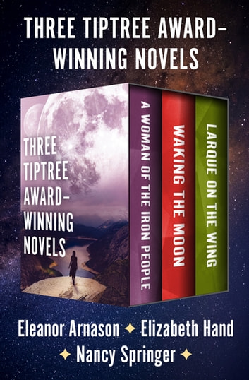 Three Tiptree Award–Winning Novels - A Woman of the Iron People, Waking the Moon, and Larque on the Wing ebook by Eleanor Arnason,Nancy Springer,Elizabeth Hand