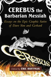 Cerebus the Barbarian Messiah - Essays on the Epic Graphic Satire of Dave Sim and Gerhard ebook by Eric Hoffman
