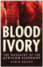 Blood Ivory - The Massacre of the African Elephant ebook by Robin Brown