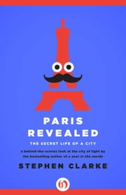 Paris Revealed - The Secret Life of a City ebook by Stephen Clarke
