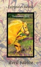 The Golden Bird ebook by Avril Sabine