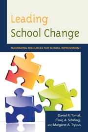 Leading School Change - Maximizing Resources for School Improvement ebook by Daniel R. Tomal,Craig A. Schilling,Margaret Trybus