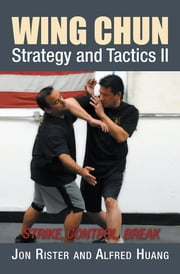 Wing Chun Strategy and Tactics Ii - Strike, Control, Break ebook by Alfred Huang, Jon Rister