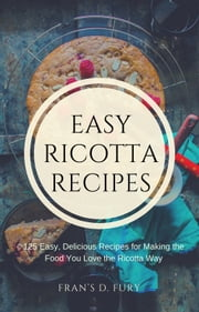 Easy Ricotta Recipes: 125 Easy, Delicious Recipes for Making the Food You Love the Ricotta Way