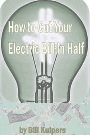 How To Cut Your Electric Bill in Half ebook by Bill Kuipers