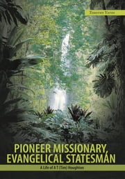 Pioneer Missionary, Evangelical Statesman - A Life of A T (Tim) Houghton ebook by Timothy Yates