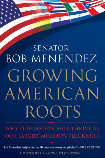 Growing American Roots - Why Our Nation Will Thrive as Our Largest Minority Flourishes ebook by Senator Bob Menendez