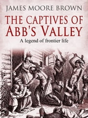 The Captives of Abb's Valley - A Legend of Frontier Life ebook by James Moore Brown