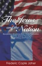 The Jews and the Nation - Revolution, Emancipation, State Formation, and the Liberal Paradigm in America and France ebook by Frederic Cople Jaher