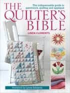 The Quilter's Bible - The Indispensable Guide to Patchwork, Quilting and Appliqué ebook by Linda Clements, Lynne Edwards